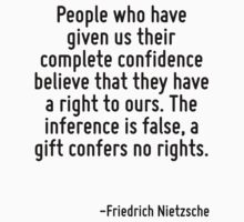 People who have given us their complete confidence believe that they have a right to ours. The inference is false, a gift confers no rights. by Quotr
