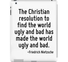The Christian resolution to find the world ugly and bad has made the world ugly and bad. iPad Case/Skin
