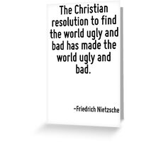 The Christian resolution to find the world ugly and bad has made the world ugly and bad. Greeting Card