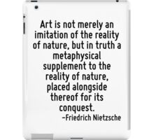 Art is not merely an imitation of the reality of nature, but in truth a metaphysical supplement to the reality of nature, placed alongside thereof for its conquest. iPad Case/Skin