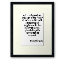 Art is not merely an imitation of the reality of nature, but in truth a metaphysical supplement to the reality of nature, placed alongside thereof for its conquest. Framed Print