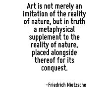 Art is not merely an imitation of the reality of nature, but in truth a metaphysical supplement to the reality of nature, placed alongside thereof for its conquest. Photographic Print