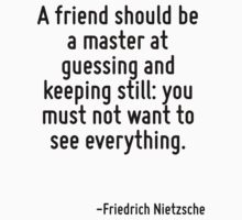 A friend should be a master at guessing and keeping still: you must not want to see everything. by Quotr