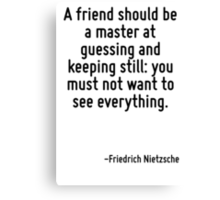 A friend should be a master at guessing and keeping still: you must not want to see everything. Canvas Print
