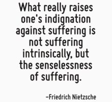 What really raises one's indignation against suffering is not suffering intrinsically, but the senselessness of suffering. by Quotr