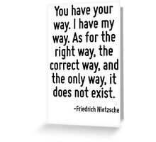 You have your way. I have my way. As for the right way, the correct way, and the only way, it does not exist. Greeting Card