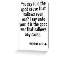 You say it is the good cause that hallows even war? I say unto you: it is the good war that hallows any cause. Greeting Card