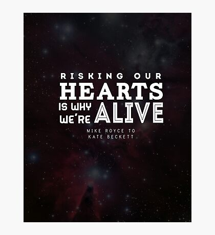 """Risking our hearts is why we're alive."" - Mike Royce to Kate Beckett Photographic Print"