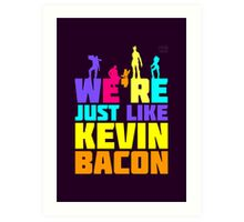 We're Just Like Kevin Bacon Art Print