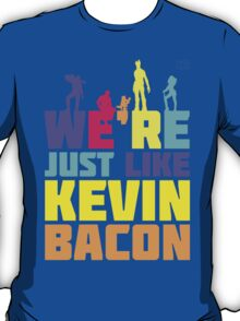 We're Just Like Kevin Bacon T-Shirt