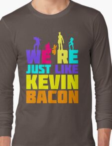 We're Just Like Kevin Bacon Long Sleeve T-Shirt