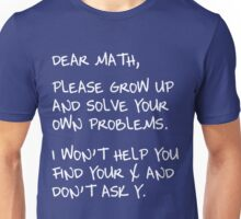 Dear Math, Please grow up and solve your own problems. I won't help you find your x and don't ask y.  Unisex T-Shirt