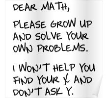 Dear Math, Please grow up and solve your own problems. I won't help you find your x and don't ask y.  Poster