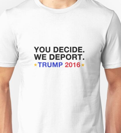 you decide.we deport.trump 2016 Unisex T-Shirt