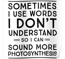 Sometimes I use words I don't understand so I can sound more photosynthesis Poster