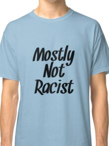 Mostly Not Racist  Classic T-Shirt