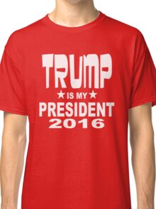 TRUMP IS MY PRESIDENT 2016 RED SHIRT Classic T-Shirt