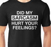 Did my sarcasm hurt your feelings? Unisex T-Shirt