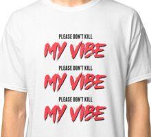 Please Don't Kill My Vibe Classic T-Shirt