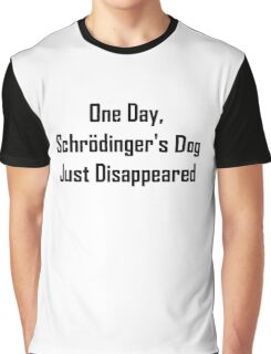 One Day, Schrodinger's Dog Just Disappeared Graphic T-Shirt