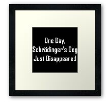 One Day, Schrodinger's Dog Just Disappeared Framed Print