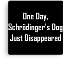 One Day, Schrodinger's Dog Just Disappeared Canvas Print