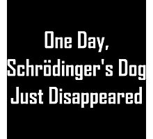 One Day, Schrodinger's Dog Just Disappeared Photographic Print