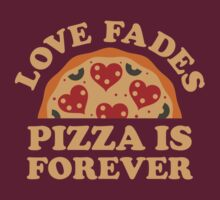 Love Fades Pizza Is Forever by DesignFactoryD