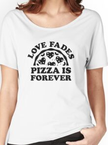 Love Fades Pizza Is Forever Women's Relaxed Fit T-Shirt