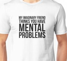 My Imaginary Friend Thinks You Have Mental Problems Unisex T-Shirt