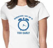 Whenever I Get Up Is Too Early Womens Fitted T-Shirt