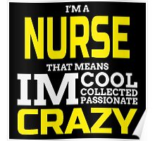 I'm A Nurse That Means I'm Cool Collected Passionate Crazy  Poster