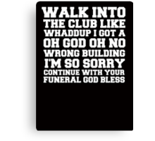 Walk up to the club like whaddup i got a oh no oh god wrong building i'm so sorry continue with your funeral god bless. Canvas Print
