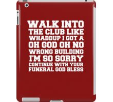 Walk up to the club like whaddup i got a oh no oh god wrong building i'm so sorry continue with your funeral god bless. iPad Case/Skin