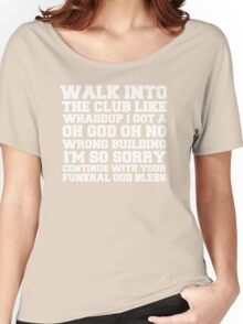 Walk up to the club like whaddup i got a oh no oh god wrong building i'm so sorry continue with your funeral god bless. Women's Relaxed Fit T-Shirt
