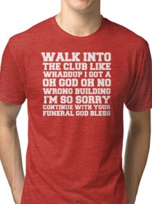 Walk up to the club like whaddup i got a oh no oh god wrong building i'm so sorry continue with your funeral god bless. Tri-blend T-Shirt