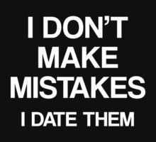 I Don't Make Mistakes. I Date Them. by DesignFactoryD