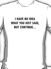 I Have No Idea What You Just Said, But Continue... T-Shirt