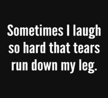 Sometimes I Laugh So Hard That Tears Run Down My Leg by DesignFactoryD