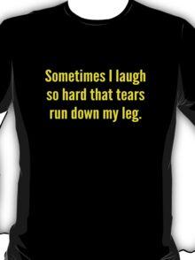 Sometimes I Laugh So Hard That Tears Run Down My Leg T-Shirt