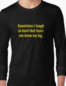 Sometimes I Laugh So Hard That Tears Run Down My Leg Long Sleeve T-Shirt