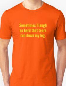 Sometimes I Laugh So Hard That Tears Run Down My Leg Unisex T-Shirt