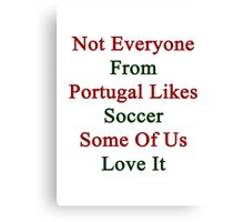 Not Everyone From Portugal Likes Soccer Some Of Us Love It  Canvas Print