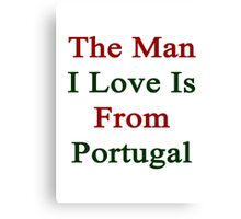 The Man I Love Is From Portugal  Canvas Print