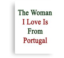 The Woman I Love Is From Portugal  Canvas Print
