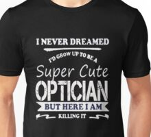 Optician - I Never Dreamed I'd Grow Up To Be A Super Cute Optician Unisex T-Shirt