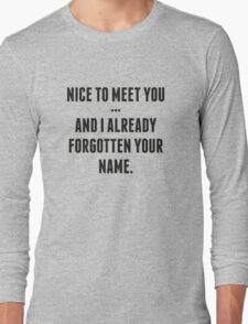 Nice To Meet You... And I Already Forgotten Your Name. Long Sleeve T-Shirt