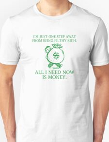 I'm Just One Step Away From Being Filthy Rich, All I Need Now Is Money. Unisex T-Shirt