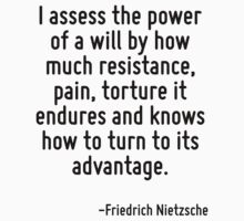 I assess the power of a will by how much resistance, pain, torture it endures and knows how to turn to its advantage. by Quotr