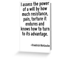 I assess the power of a will by how much resistance, pain, torture it endures and knows how to turn to its advantage. Greeting Card
